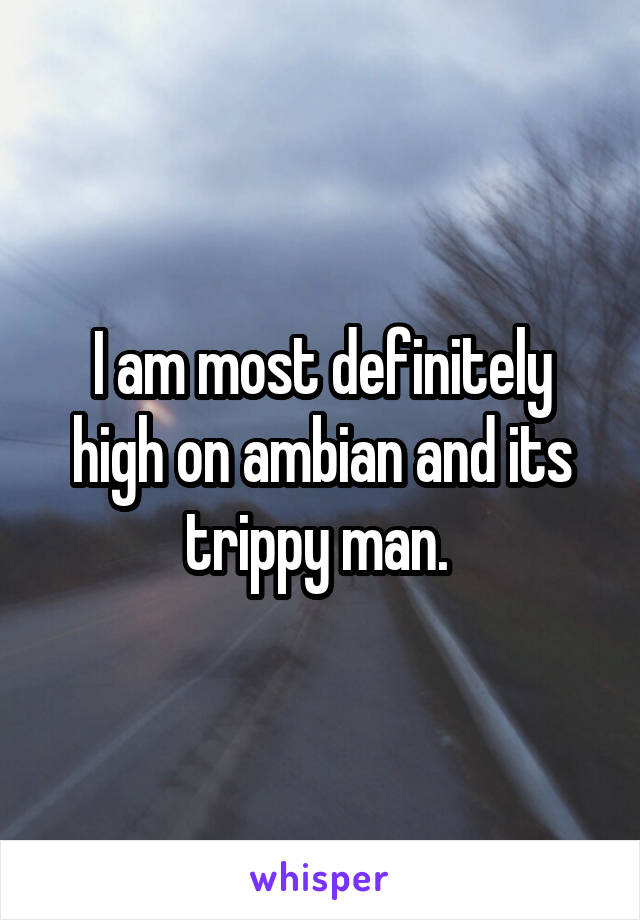 I am most definitely high on ambian and its trippy man.