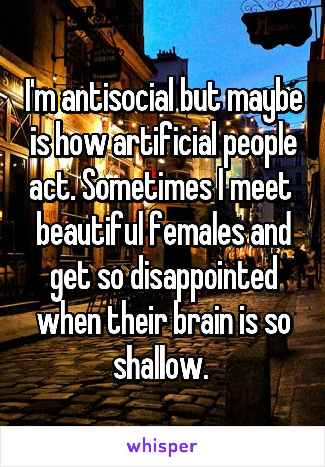 I'm antisocial but maybe is how artificial people act. Sometimes I meet  beautiful females and get so disappointed when their brain is so shallow.
