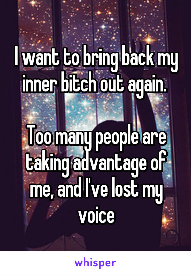 I want to bring back my inner bitch out again.   Too many people are taking advantage of me, and I've lost my voice