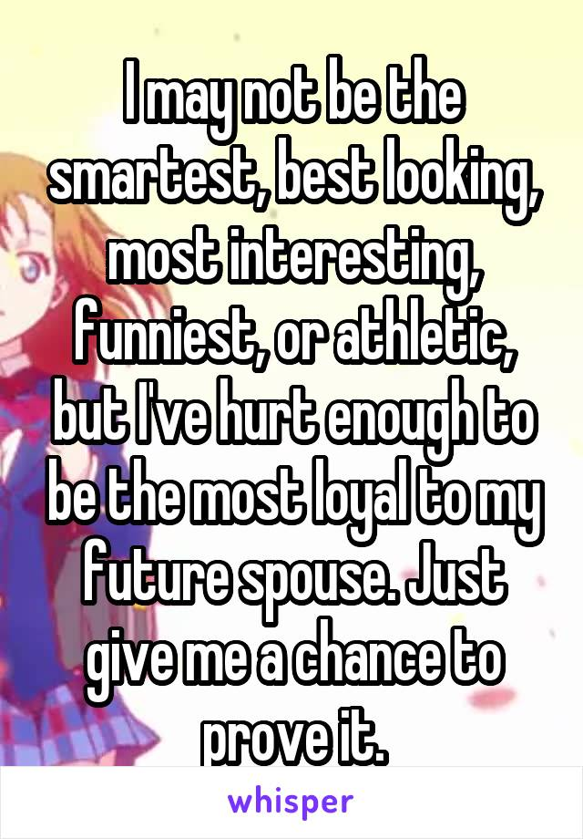 I may not be the smartest, best looking, most interesting, funniest, or athletic, but I've hurt enough to be the most loyal to my future spouse. Just give me a chance to prove it.