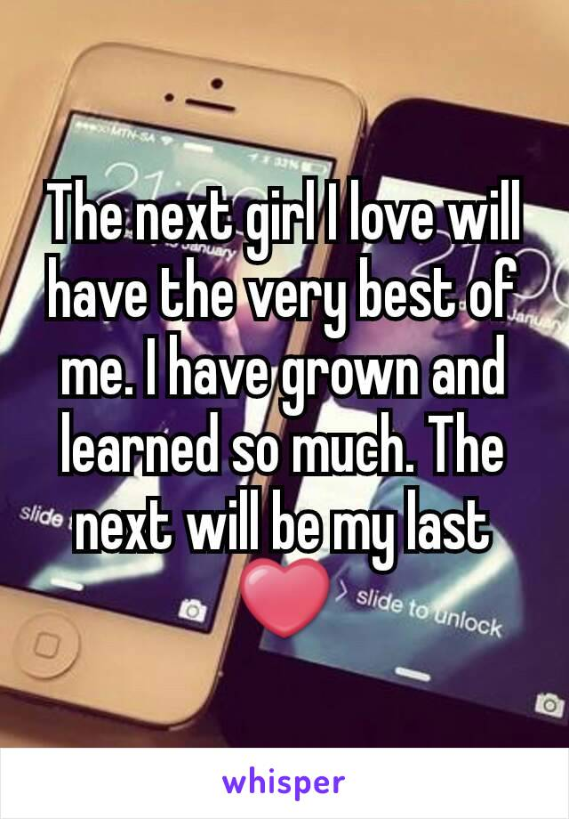 The next girl I love will have the very best of me. I have grown and learned so much. The next will be my last ❤