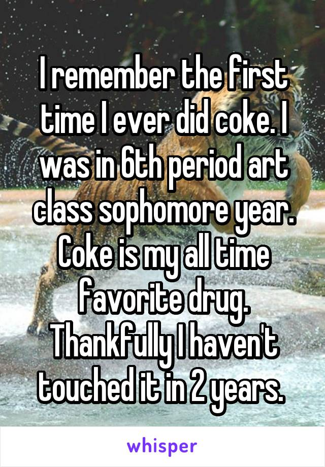 I remember the first time I ever did coke. I was in 6th period art class sophomore year. Coke is my all time favorite drug. Thankfully I haven't touched it in 2 years.