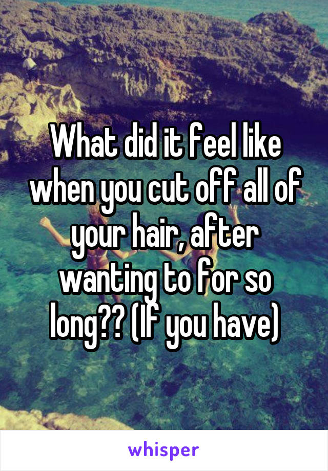 What did it feel like when you cut off all of your hair, after wanting to for so long?? (If you have)