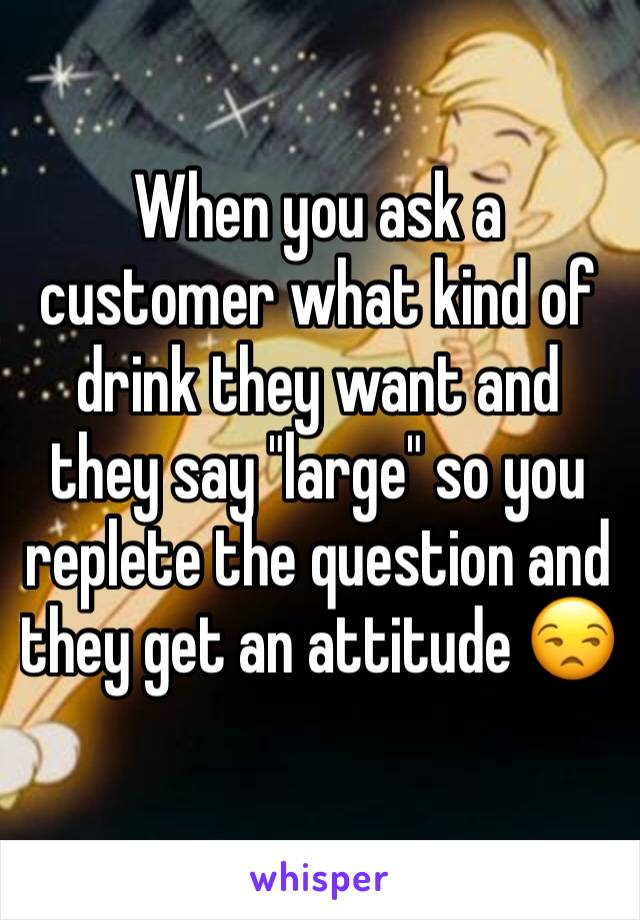 "When you ask a customer what kind of drink they want and they say ""large"" so you replete the question and they get an attitude 😒"