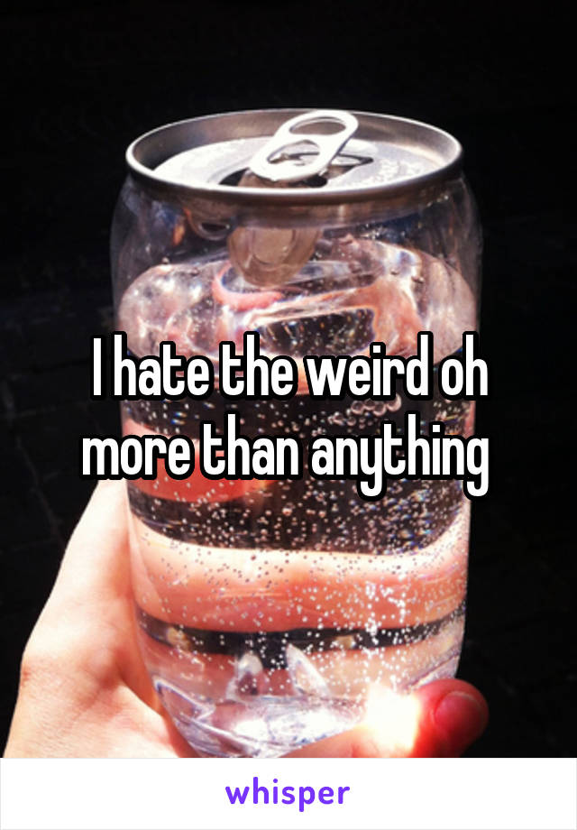 I hate the weird oh more than anything