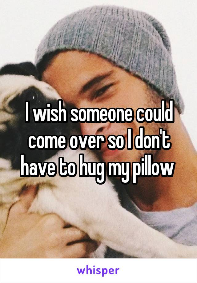 I wish someone could come over so I don't have to hug my pillow