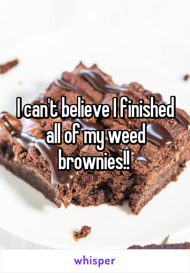 I can't believe I finished all of my weed brownies!!