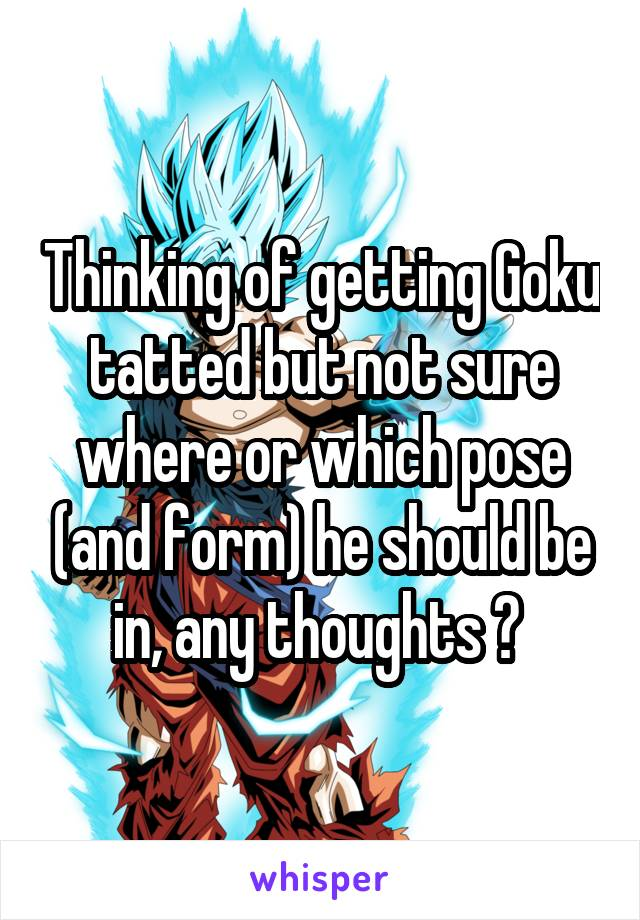 Thinking of getting Goku tatted but not sure where or which pose (and form) he should be in, any thoughts ?