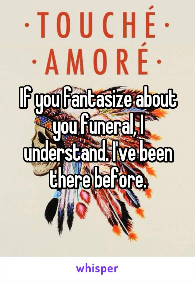 If you fantasize about you funeral, I understand. I've been there before.