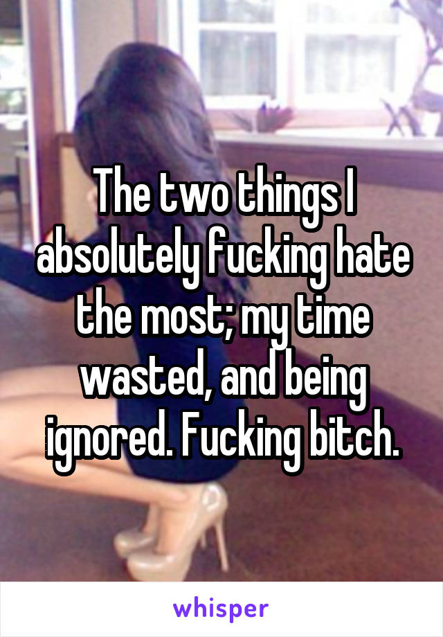 The two things I absolutely fucking hate the most; my time wasted, and being ignored. Fucking bitch.