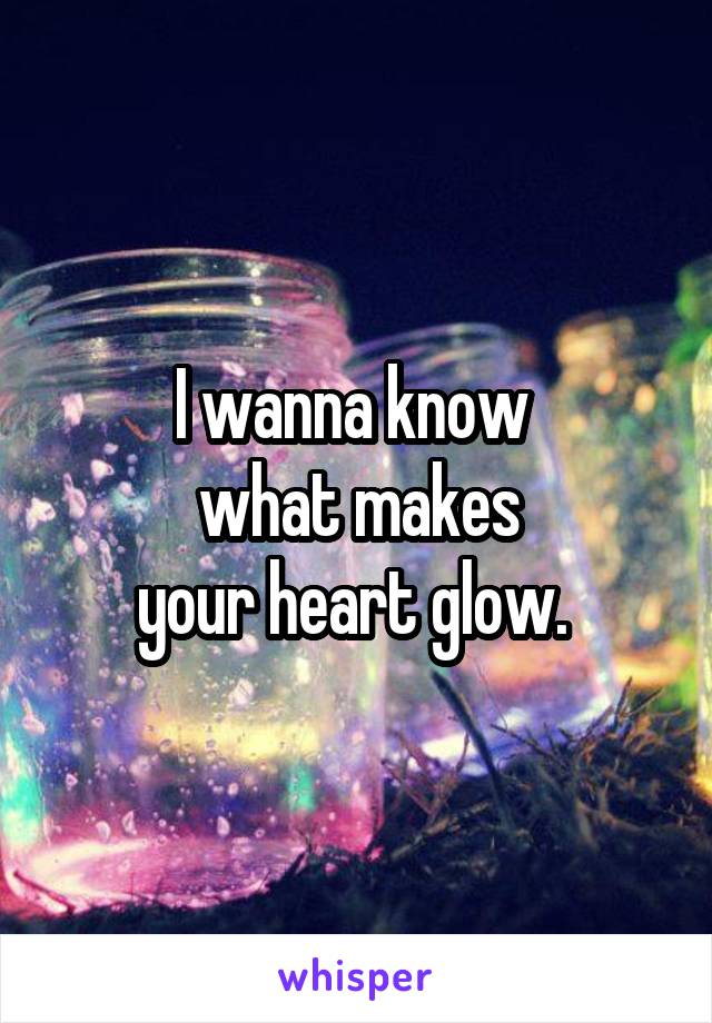I wanna know  what makes your heart glow.