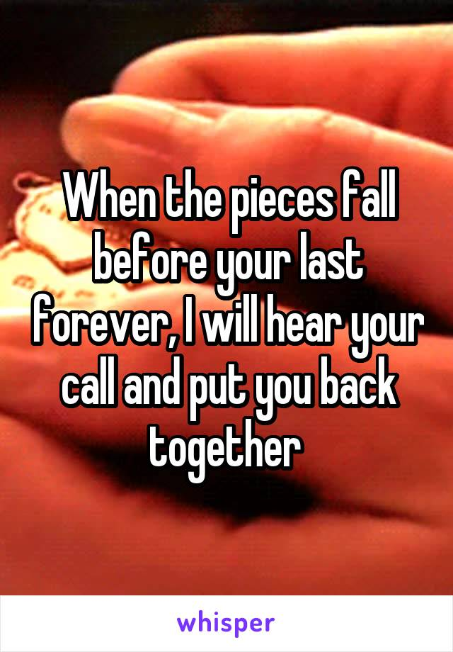 When the pieces fall before your last forever, I will hear your call and put you back together