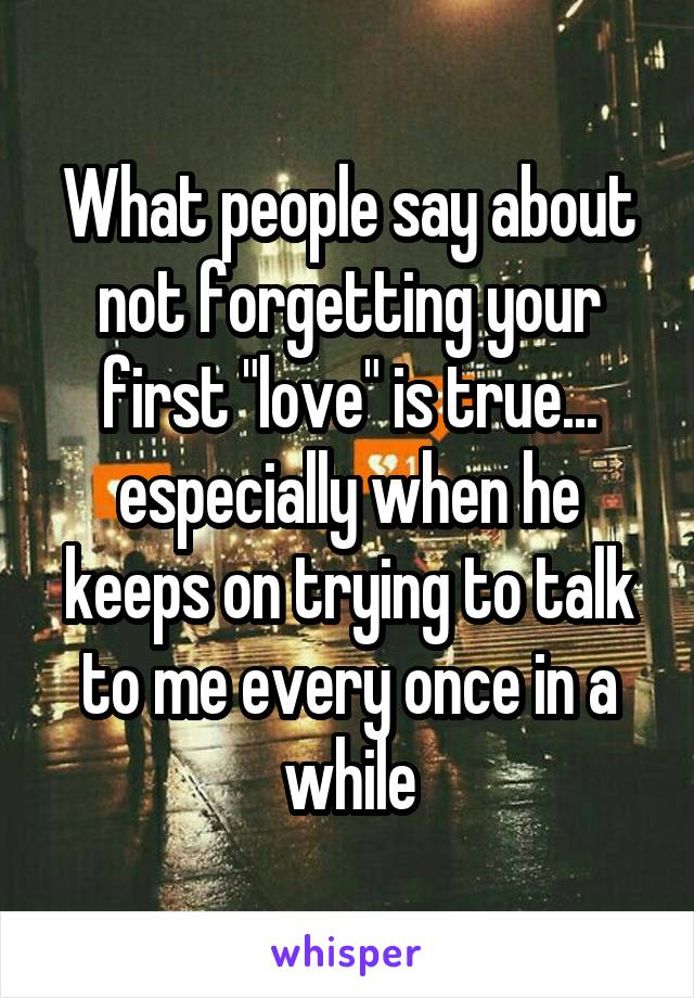 "What people say about not forgetting your first ""love"" is true... especially when he keeps on trying to talk to me every once in a while"