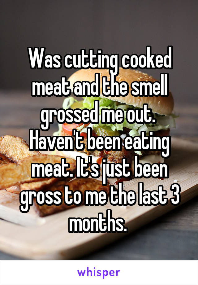 Was cutting cooked meat and the smell grossed me out.  Haven't been eating meat. It's just been gross to me the last 3 months.