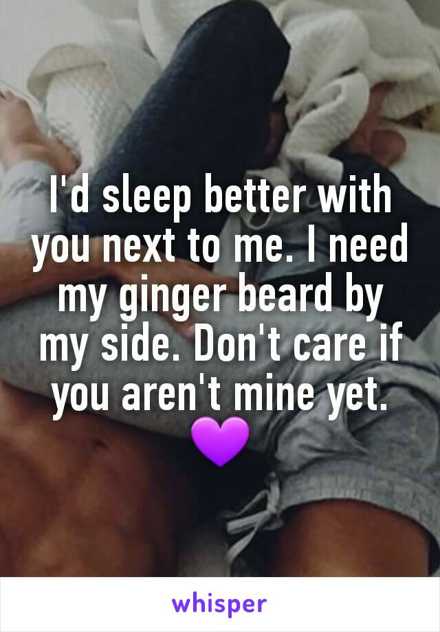 I'd sleep better with you next to me. I need my ginger beard by my side. Don't care if you aren't mine yet. 💜
