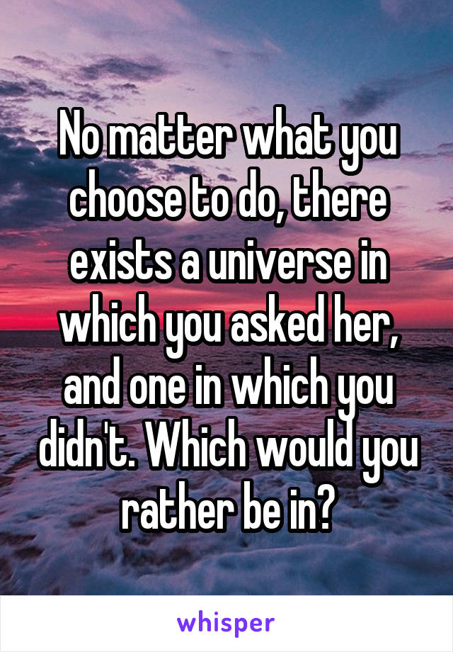 No matter what you choose to do, there exists a universe in which you asked her, and one in which you didn't. Which would you rather be in?