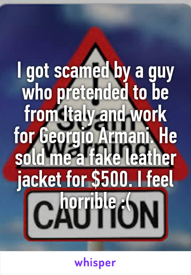 I got scamed by a guy who pretended to be from Italy and work for Georgio Armani. He sold me a fake leather jacket for $500. I feel horrible :(