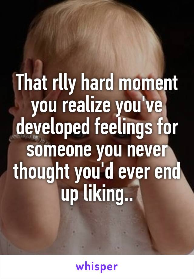 That rlly hard moment you realize you've developed feelings for someone you never thought you'd ever end up liking..