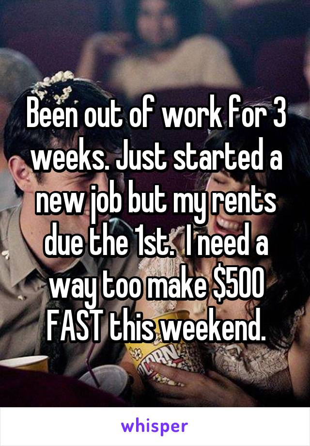 Been out of work for 3 weeks. Just started a new job but my rents due the 1st.  I need a way too make $500 FAST this weekend.