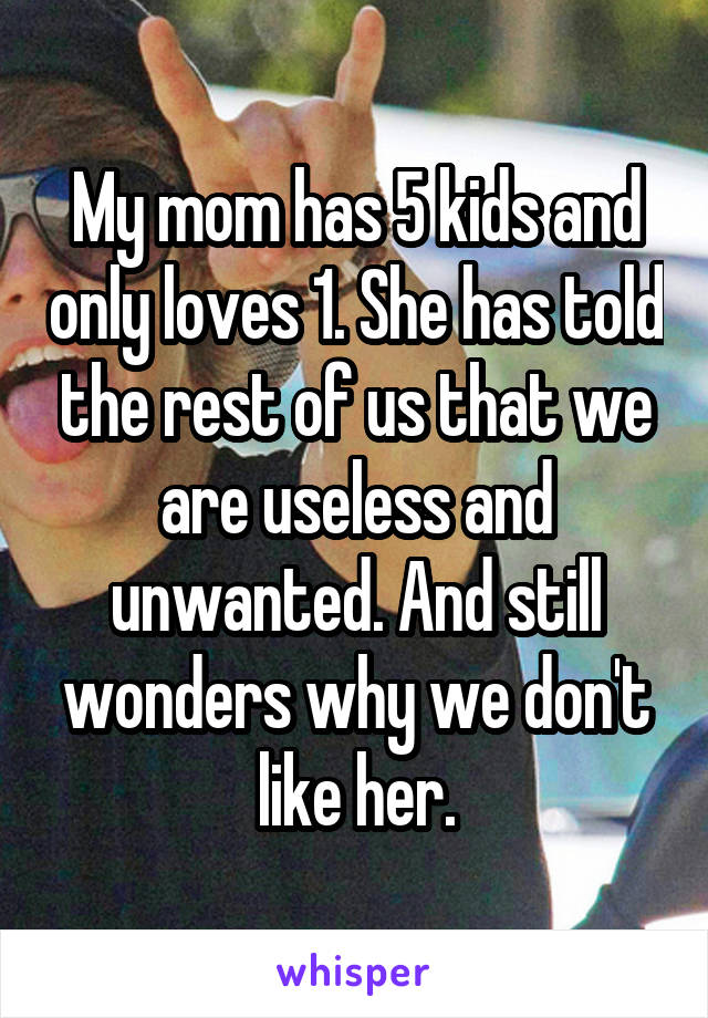 My mom has 5 kids and only loves 1. She has told the rest of us that we are useless and unwanted. And still wonders why we don't like her.