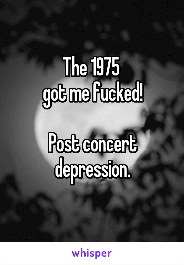 The 1975  got me fucked!  Post concert depression.