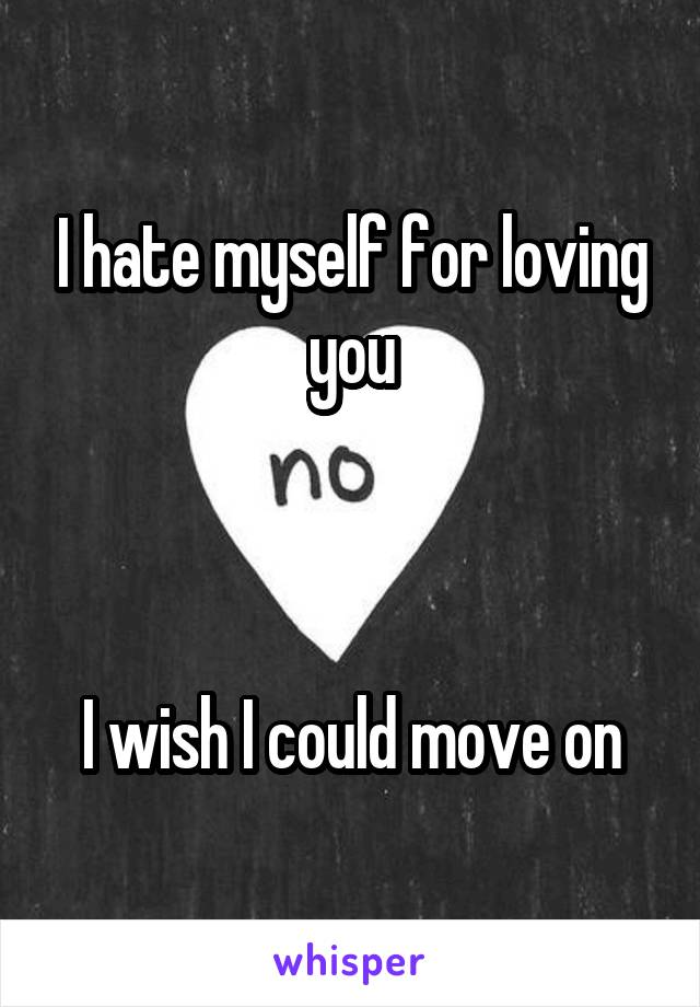 I hate myself for loving you    I wish I could move on