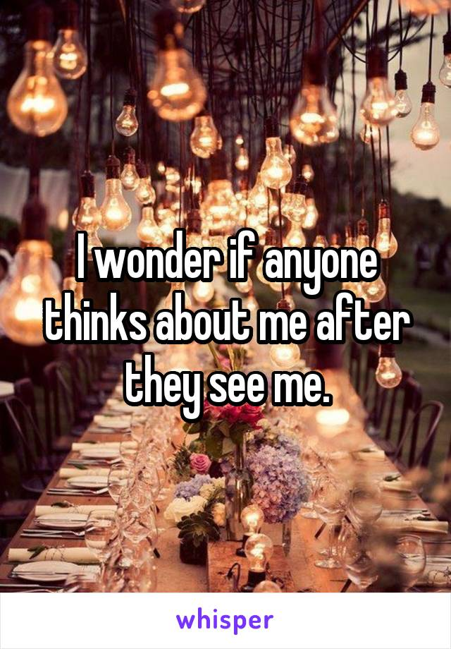 I wonder if anyone thinks about me after they see me.