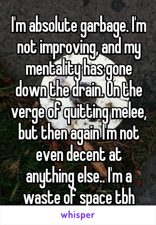 I'm absolute garbage. I'm not improving, and my mentality has gone down the drain. On the verge of quitting melee, but then again I'm not even decent at anything else.. I'm a waste of space tbh