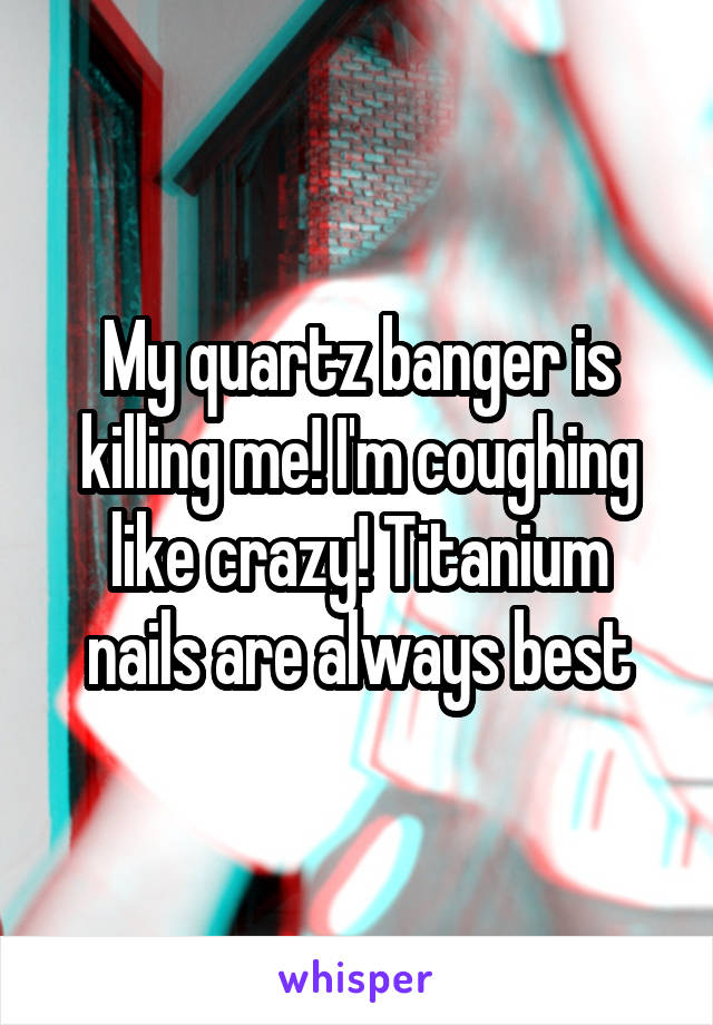 My quartz banger is killing me! I'm coughing like crazy! Titanium nails are always best