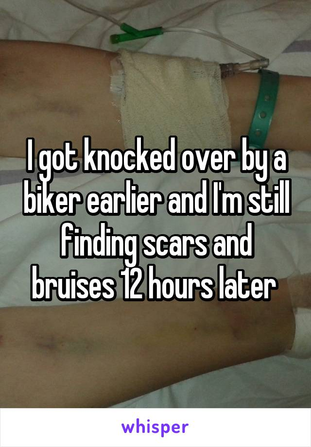 I got knocked over by a biker earlier and I'm still finding scars and bruises 12 hours later