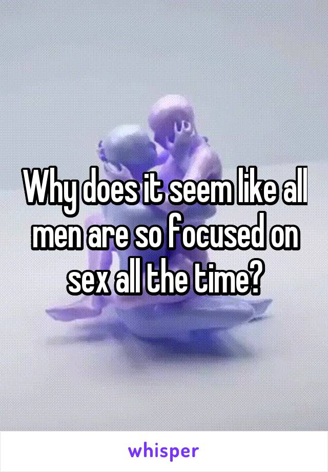 Why does it seem like all men are so focused on sex all the time?