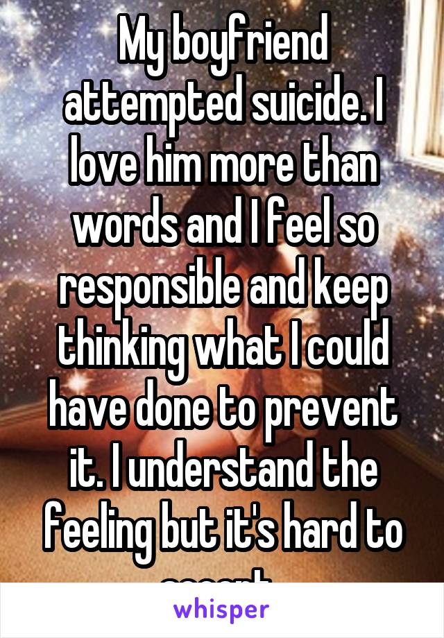 My boyfriend attempted suicide. I love him more than words and I feel so responsible and keep thinking what I could have done to prevent it. I understand the feeling but it's hard to accept.