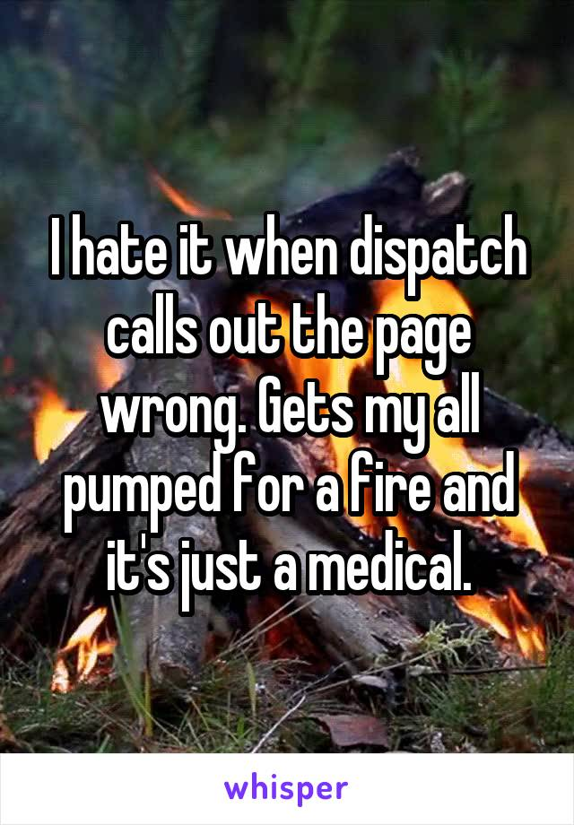 I hate it when dispatch calls out the page wrong. Gets my all pumped for a fire and it's just a medical.