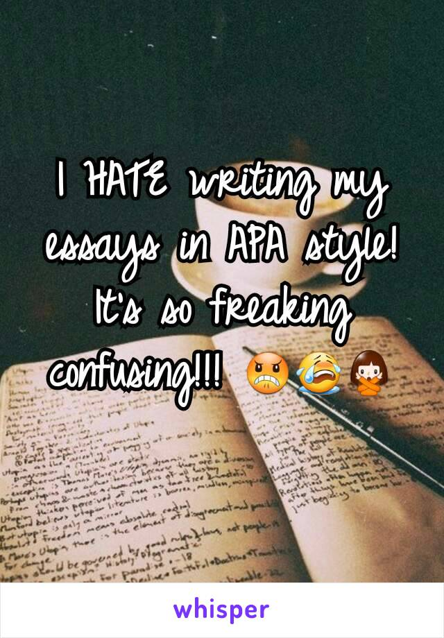 I HATE writing my essays in APA style! It's so freaking confusing!!! 😠😭🙅