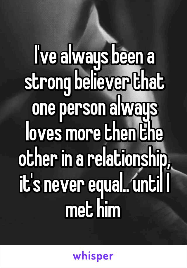 I've always been a strong believer that one person always loves more then the other in a relationship, it's never equal.. until I met him
