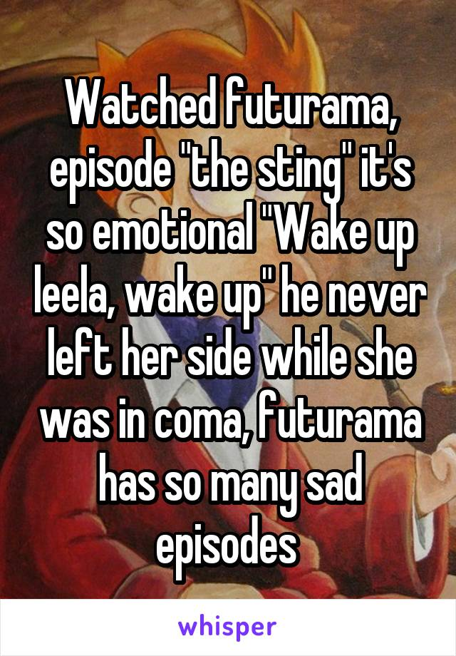 "Watched futurama, episode ""the sting"" it's so emotional ""Wake up leela, wake up"" he never left her side while she was in coma, futurama has so many sad episodes"