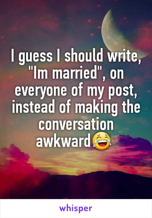 """I guess I should write, """"Im married"""", on everyone of my post, instead of making the conversation awkward😂"""