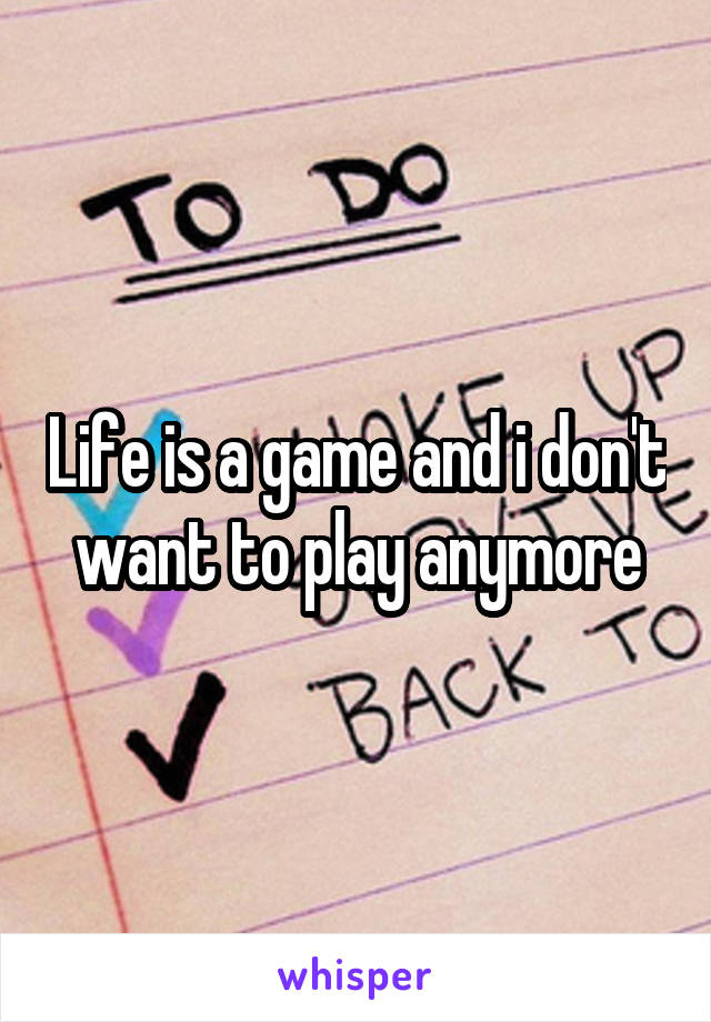 Life is a game and i don't want to play anymore