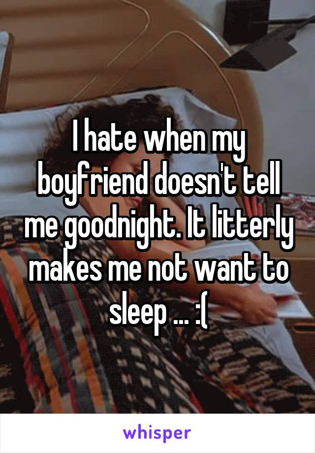 I hate when my boyfriend doesn't tell me goodnight. It litterly makes me not want to sleep ... :(
