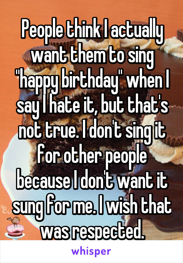 "People think I actually want them to sing ""happy birthday"" when I say I hate it, but that's not true. I don't sing it for other people because I don't want it sung for me. I wish that was respected."