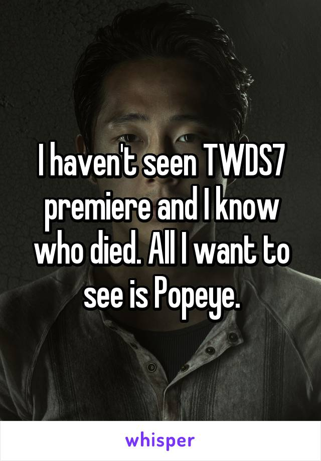 I haven't seen TWDS7 premiere and I know who died. All I want to see is Popeye.