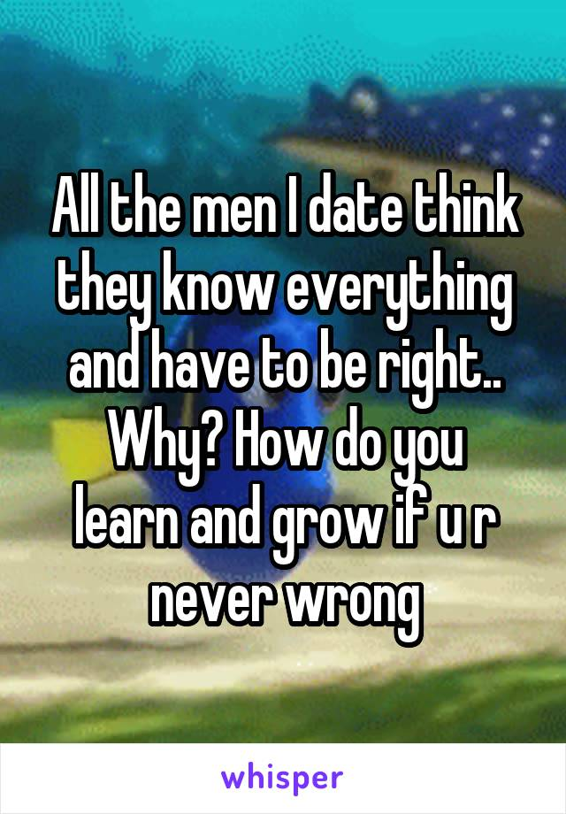 All the men I date think they know everything and have to be right.. Why? How do you learn and grow if u r never wrong