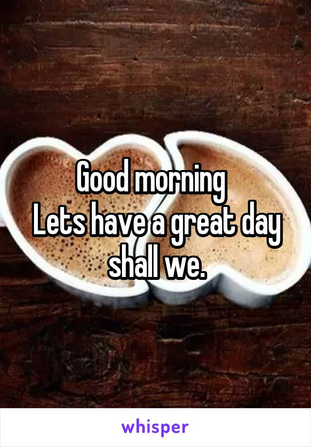Good morning   Lets have a great day shall we.