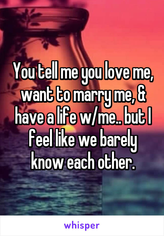 You tell me you love me, want to marry me, & have a life w/me.. but I feel like we barely know each other.