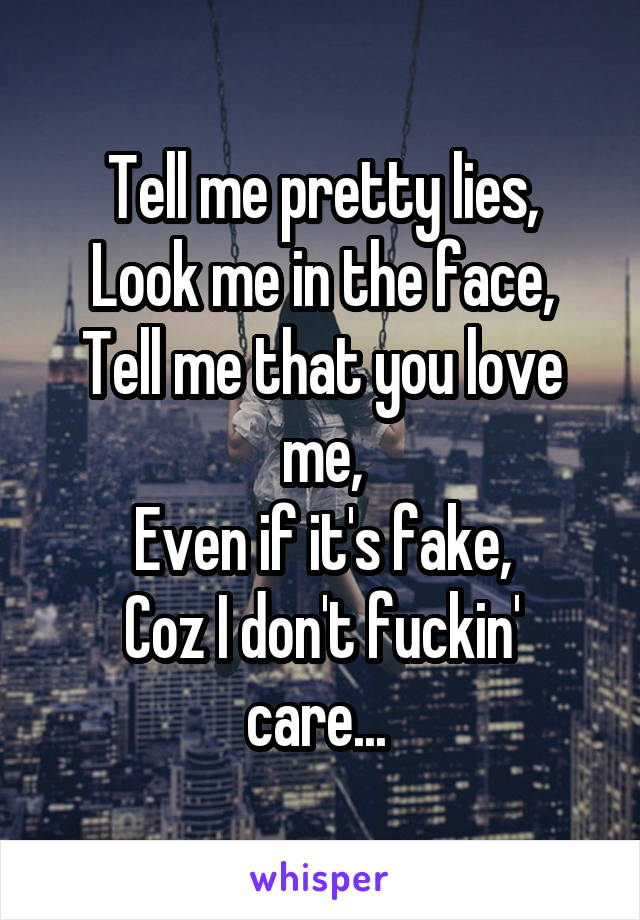 Tell me pretty lies, Look me in the face, Tell me that you love me, Even if it's fake, Coz I don't fuckin' care...