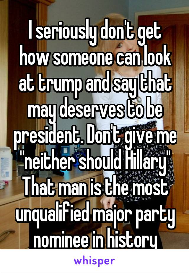 "I seriously don't get how someone can look at trump and say that may deserves to be president. Don't give me ""neither should Hillary"" That man is the most unqualified major party nominee in history"
