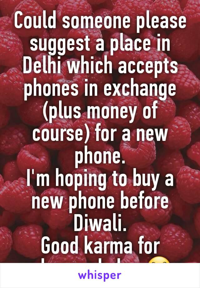 Could someone please suggest a place in Delhi which accepts phones in exchange (plus money of course) for a new phone. I'm hoping to buy a new phone before Diwali. Good karma for whoever helps 😊