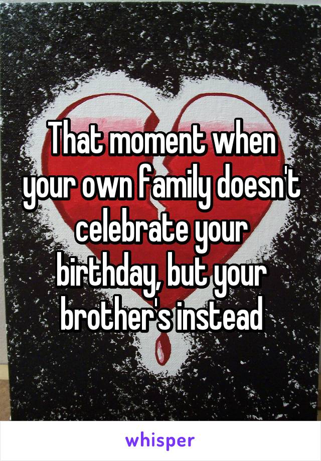 That moment when your own family doesn't celebrate your birthday, but your brother's instead