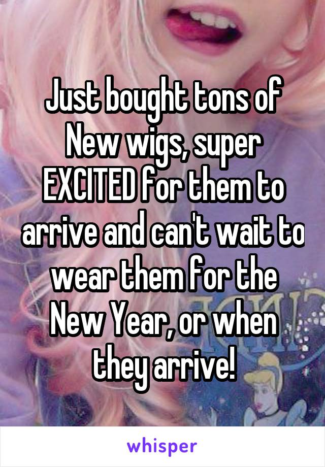 Just bought tons of New wigs, super EXCITED for them to arrive and can't wait to wear them for the New Year, or when they arrive!