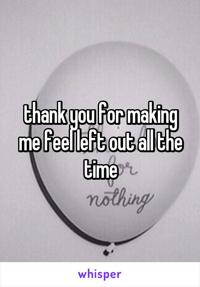 thank you for making me feel left out all the time